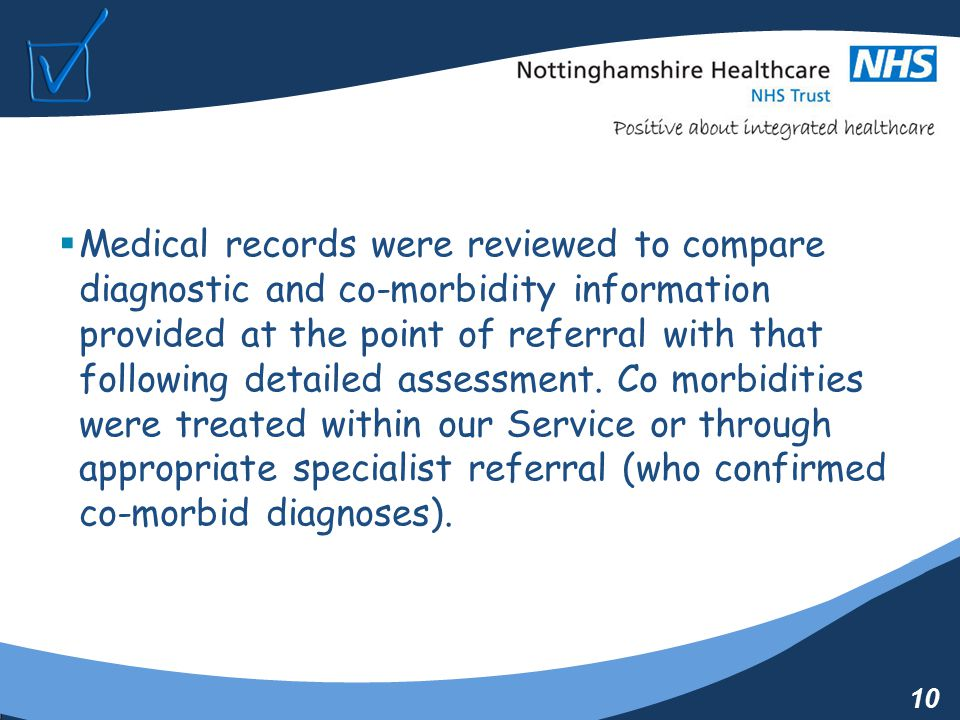 10  Medical records were reviewed to compare diagnostic and co-morbidity information provided at the point of referral with that following detailed assessment.