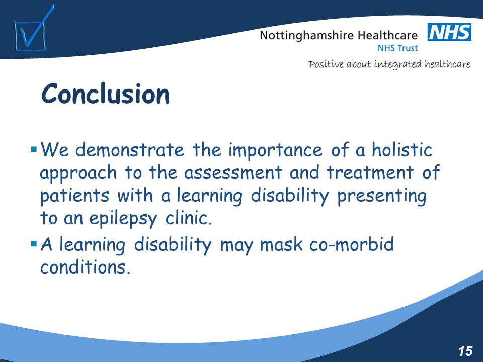 15 Conclusion  We demonstrate the importance of a holistic approach to the assessment and treatment of patients with a learning disability presenting to an epilepsy clinic.