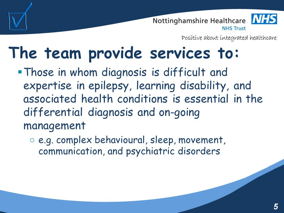 5 The team provide services to:  Those in whom diagnosis is difficult and expertise in epilepsy, learning disability, and associated health conditions is essential in the differential diagnosis and on-going management ○ e.g.