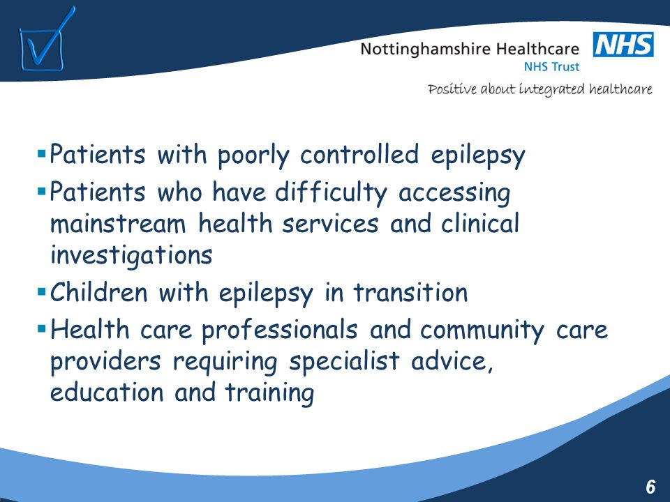 6  Patients with poorly controlled epilepsy  Patients who have difficulty accessing mainstream health services and clinical investigations  Children with epilepsy in transition  Health care professionals and community care providers requiring specialist advice, education and training
