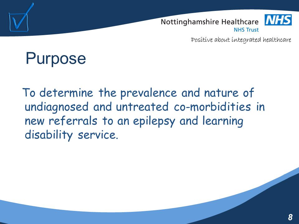 8 Purpose To determine the prevalence and nature of undiagnosed and untreated co-morbidities in new referrals to an epilepsy and learning disability service.