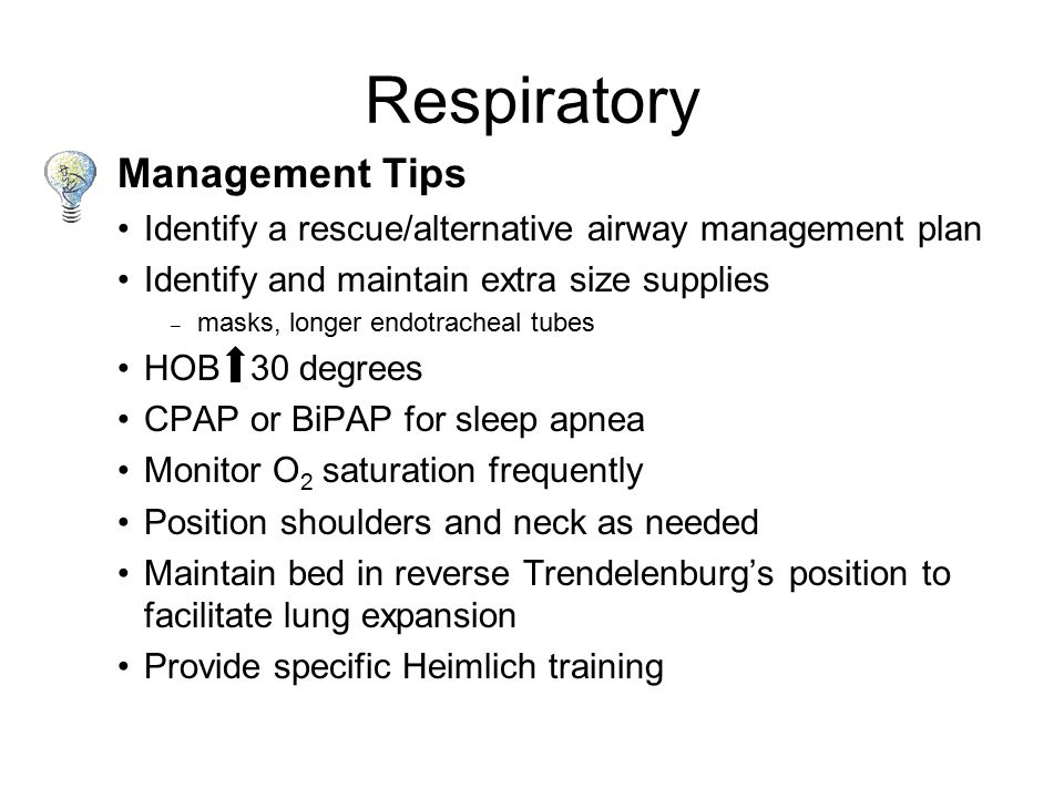 Clinical Issues Lung capacity does not increase with weight gain Weight on abdomen and chest restricts inspiration and expiration -Obesity Hypoventilation Syndrome (OHS) -Obstructive Sleep Apnea (OSA) Respiratory Fat deposits in the diaphragm and intercostal muscles limit breathing Increased soft tissue of head, neck and tongue creates a challenge in positioning and intubation High risk for rapid desaturation