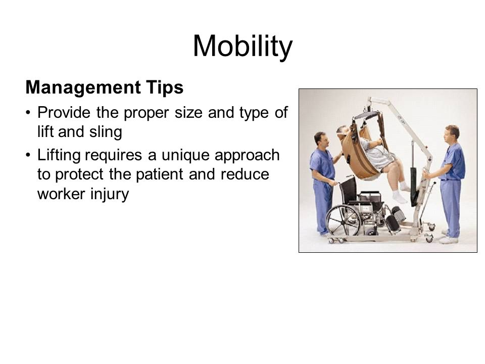 Management Tips Provide the proper size bed and mattress – Lock wheels, position bed against the wall – Raise bed to the highest setting to push – Trapeze allows the resident to assist – Trendelenburg facilitates boosting – Reverse Trendelenburg facilitates breathing – Scale weighs immobile patient Mobility Emergency preparedness plan must include evacuation of extended capacity equipment