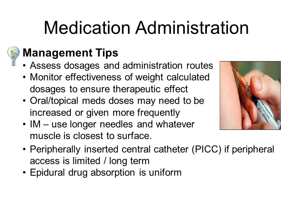 Clinical Issues Oral meds rely on normal pH for proper absorption, obesity encourages lower gastric pH Medication Administration Topical meds-cutaneous tissue is not well vascularized Subcutaneous injection may be inappropriate due to low vascularization Skin patches-cutaneous tissue is not well perfused IM administration may be difficult to access –delayed onset –accumulation causes overdose IV access may be difficult as veins are deep