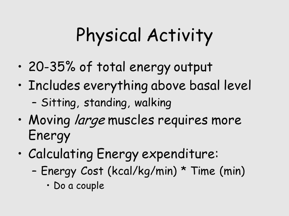 Physical Activity 20-35% of total energy output Includes everything above basal level –Sitting, standing, walking Moving large muscles requires more Energy Calculating Energy expenditure: –Energy Cost (kcal/kg/min) * Time (min) Do a couple