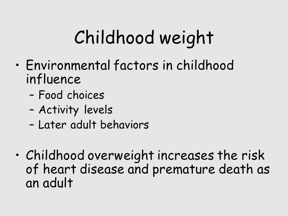 Childhood weight Environmental factors in childhood influence –Food choices –Activity levels –Later adult behaviors Childhood overweight increases the risk of heart disease and premature death as an adult