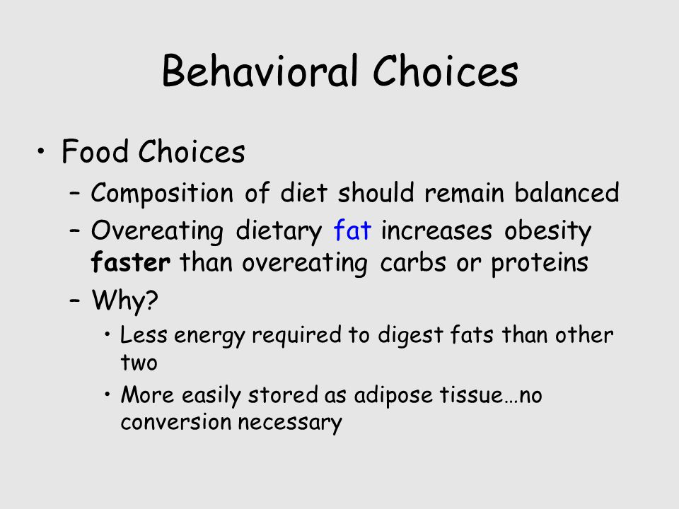Behavioral Choices Food Choices –Composition of diet should remain balanced –Overeating dietary fat increases obesity faster than overeating carbs or proteins –Why.