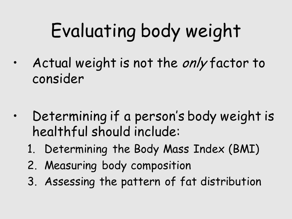 Evaluating body weight Actual weight is not the only factor to consider Determining if a person's body weight is healthful should include: 1.Determining the Body Mass Index (BMI) 2.Measuring body composition 3.Assessing the pattern of fat distribution
