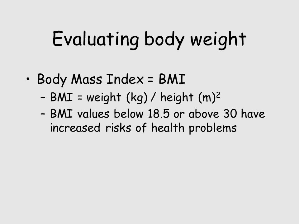 Evaluating body weight Body Mass Index = BMI –BMI = weight (kg) / height (m) 2 –BMI values below 18.5 or above 30 have increased risks of health problems