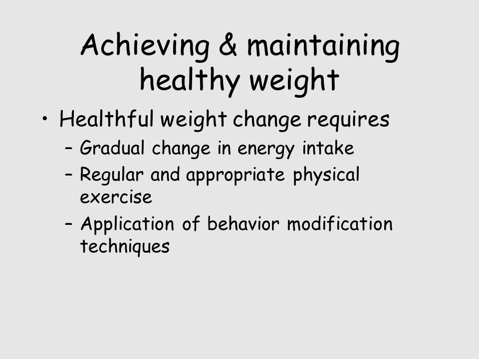 Achieving & maintaining healthy weight Healthful weight change requires –Gradual change in energy intake –Regular and appropriate physical exercise –Application of behavior modification techniques