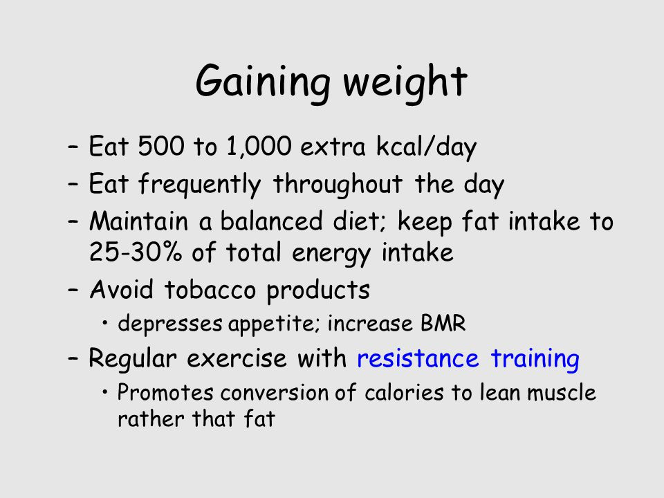 Gaining weight –Eat 500 to 1,000 extra kcal/day –Eat frequently throughout the day –Maintain a balanced diet; keep fat intake to 25-30% of total energy intake –Avoid tobacco products depresses appetite; increase BMR –Regular exercise with resistance training Promotes conversion of calories to lean muscle rather that fat