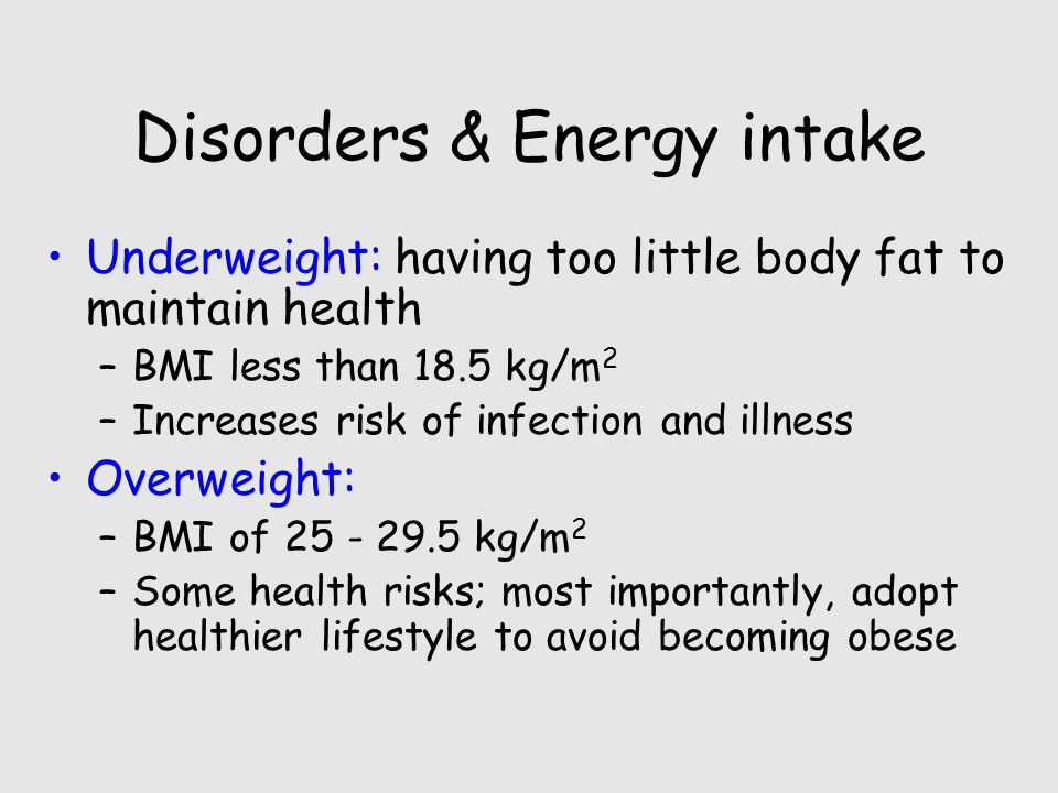 Disorders & Energy intake Underweight: having too little body fat to maintain health –BMI less than 18.5 kg/m 2 –Increases risk of infection and illness Overweight: –BMI of kg/m 2 –Some health risks; most importantly, adopt healthier lifestyle to avoid becoming obese