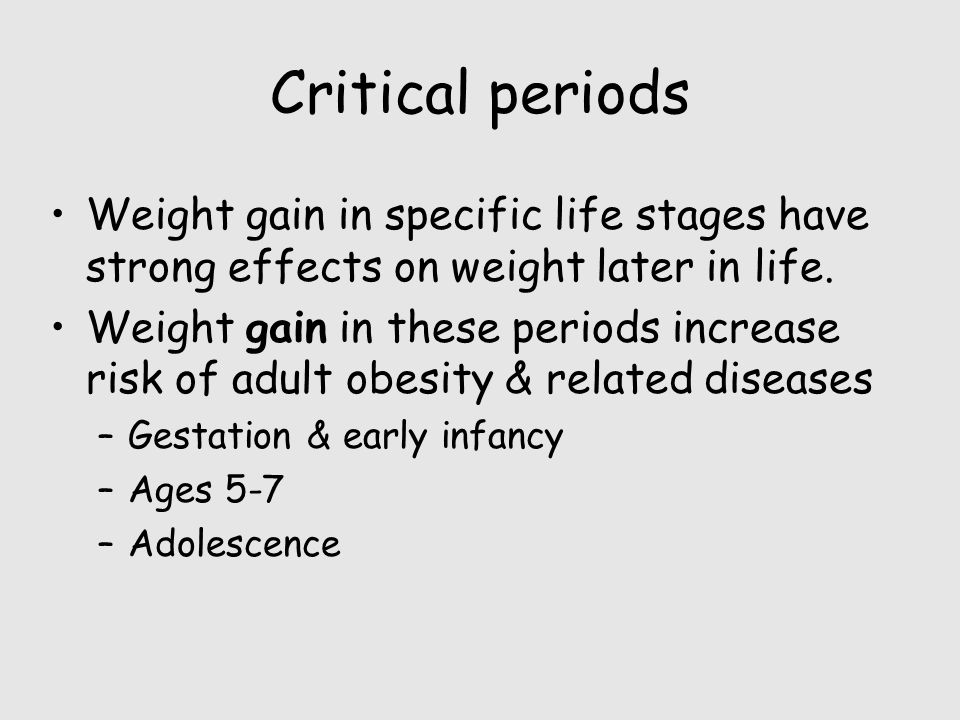 Critical periods Weight gain in specific life stages have strong effects on weight later in life.