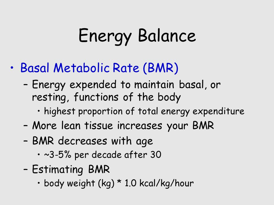 Energy Balance Basal Metabolic Rate (BMR) –Energy expended to maintain basal, or resting, functions of the body highest proportion of total energy expenditure –More lean tissue increases your BMR –BMR decreases with age ~3-5% per decade after 30 –Estimating BMR body weight (kg) * 1.0 kcal/kg/hour