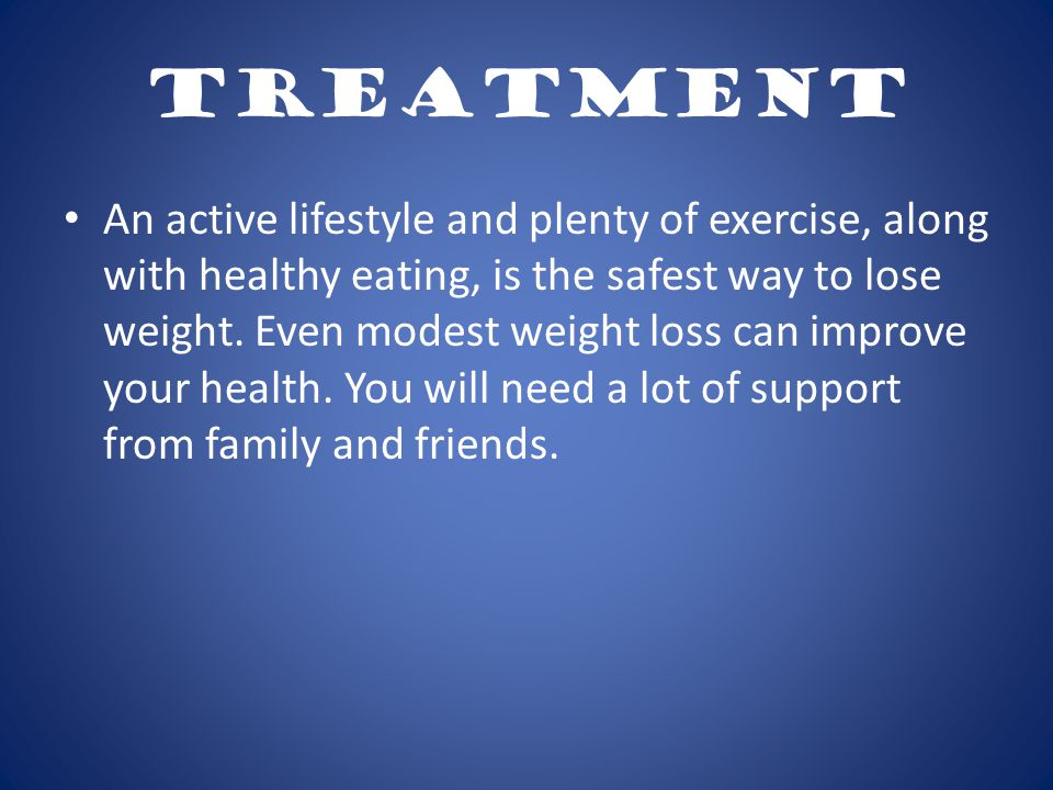 Treatment An active lifestyle and plenty of exercise, along with healthy eating, is the safest way to lose weight.