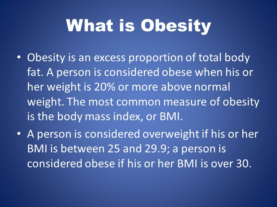 What is Obesity Obesity is an excess proportion of total body fat.