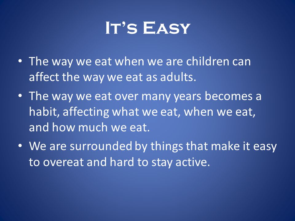 It's Easy The way we eat when we are children can affect the way we eat as adults.