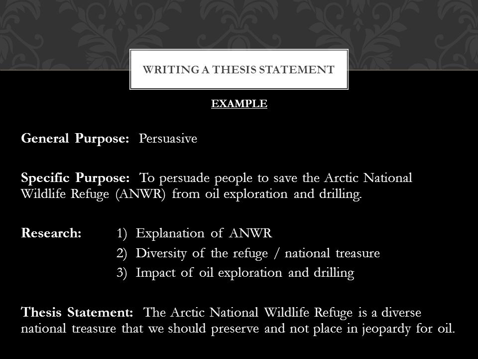 EXAMPLE General Purpose: Persuasive Specific Purpose: To persuade people to save the Arctic National Wildlife Refuge (ANWR) from oil exploration and drilling.