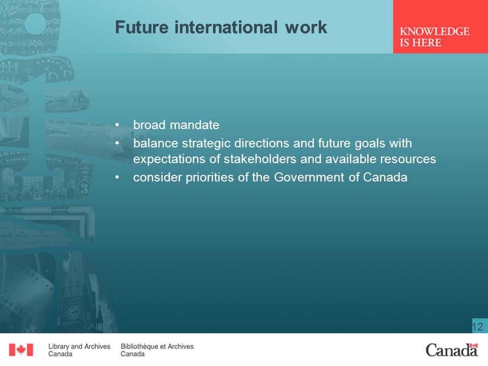 12 broad mandate balance strategic directions and future goals with expectations of stakeholders and available resources consider priorities of the Government of Canada Future international work