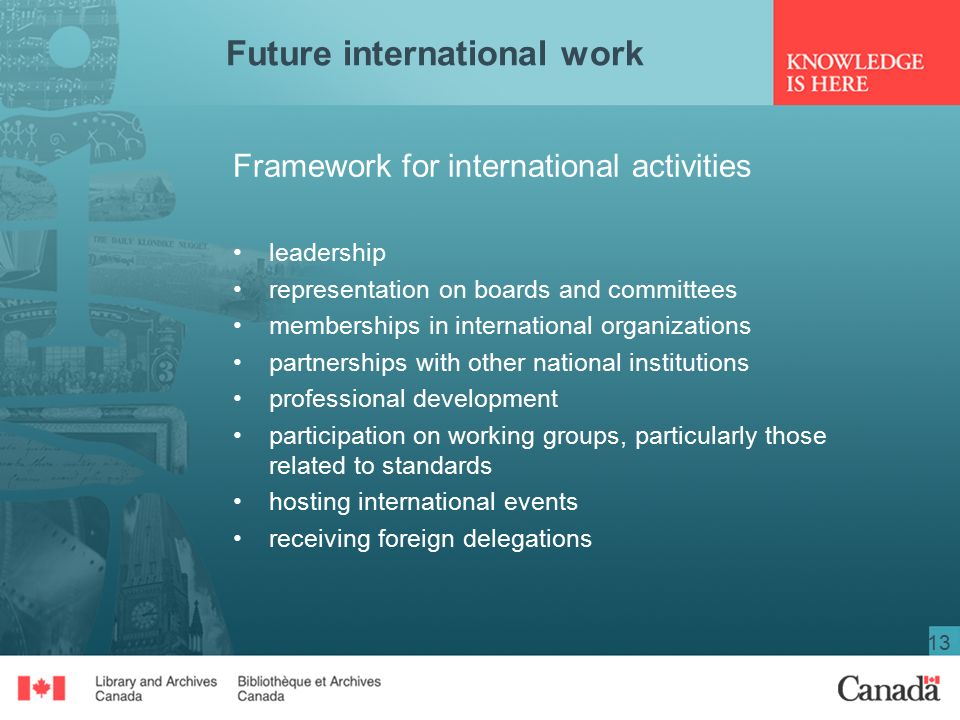 13 Future international work Framework for international activities leadership representation on boards and committees memberships in international organizations partnerships with other national institutions professional development participation on working groups, particularly those related to standards hosting international events receiving foreign delegations