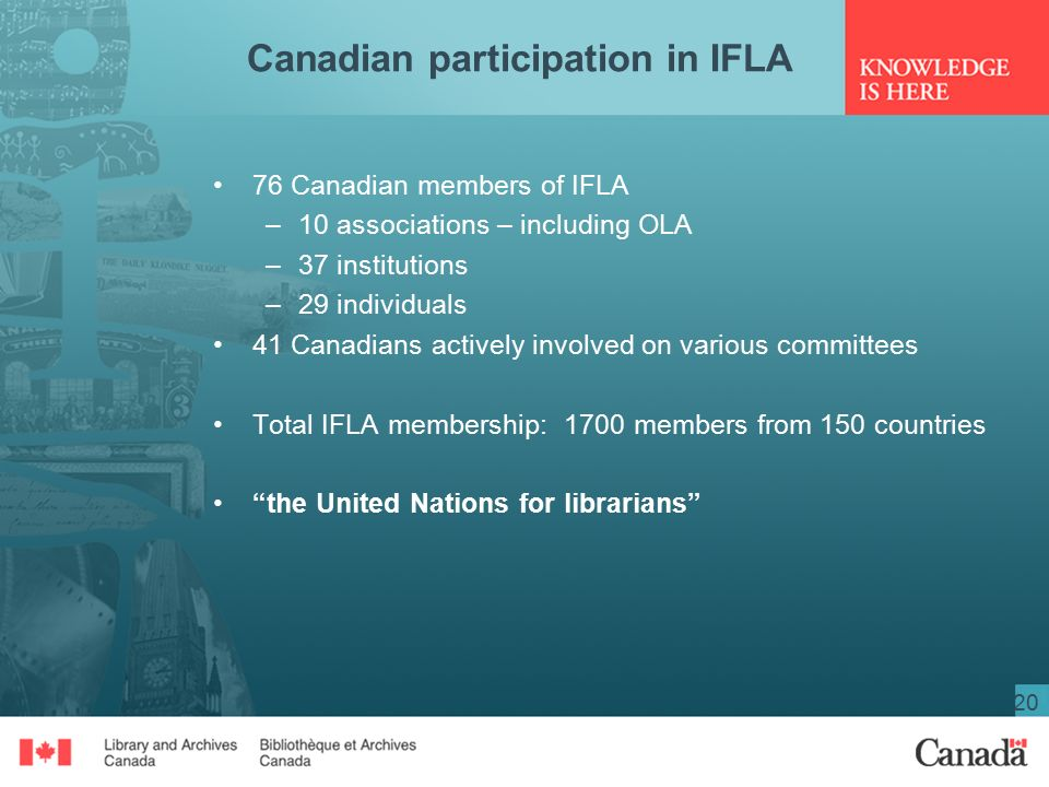 20 Canadian participation in IFLA 76 Canadian members of IFLA –10 associations – including OLA –37 institutions –29 individuals 41 Canadians actively involved on various committees Total IFLA membership: 1700 members from 150 countries the United Nations for librarians