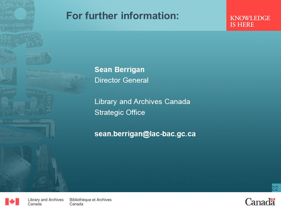 22 For further information: Sean Berrigan Director General Library and Archives Canada Strategic Office