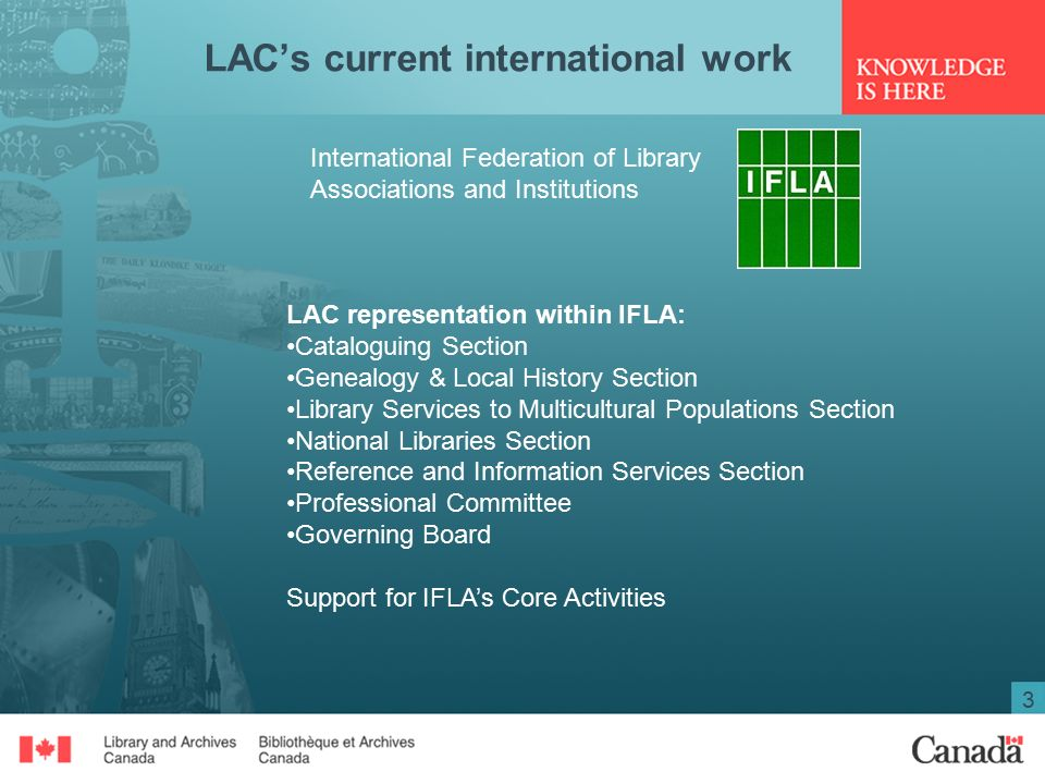 3 LAC's current international work International Federation of Library Associations and Institutions LAC representation within IFLA: Cataloguing Section Genealogy & Local History Section Library Services to Multicultural Populations Section National Libraries Section Reference and Information Services Section Professional Committee Governing Board Support for IFLA's Core Activities