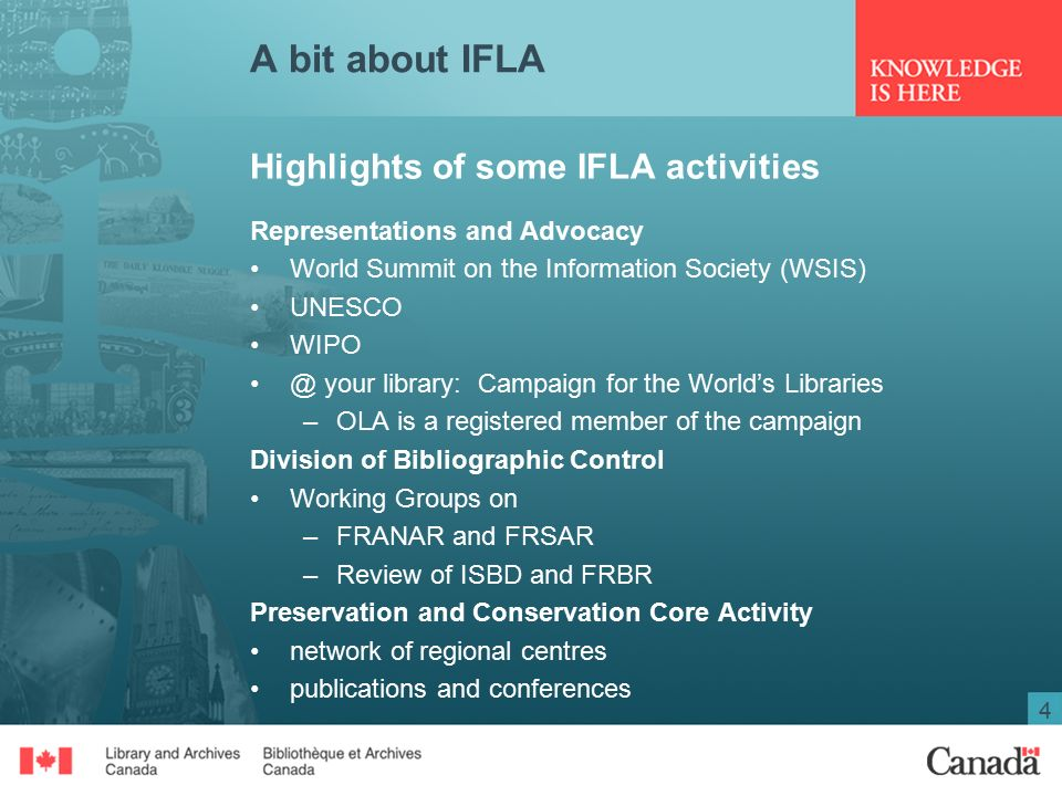 4 A bit about IFLA Highlights of some IFLA activities Representations and Advocacy World Summit on the Information Society (WSIS) UNESCO your library: Campaign for the World's Libraries –OLA is a registered member of the campaign Division of Bibliographic Control Working Groups on –FRANAR and FRSAR –Review of ISBD and FRBR Preservation and Conservation Core Activity network of regional centres publications and conferences