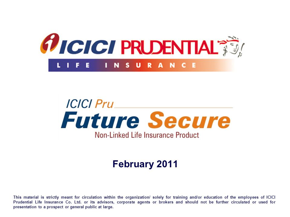 February 2011 This material is strictly meant for circulation within the organization/ solely for training and/or education of the employees of ICICI Prudential Life Insurance Co.