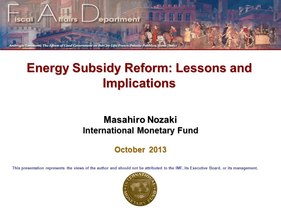 Energy Subsidy Reform: Lessons and Implications Masahiro Nozaki International Monetary Fund October 2013 This presentation represents the views of the author and should not be attributed to the IMF, its Executive Board, or its management.