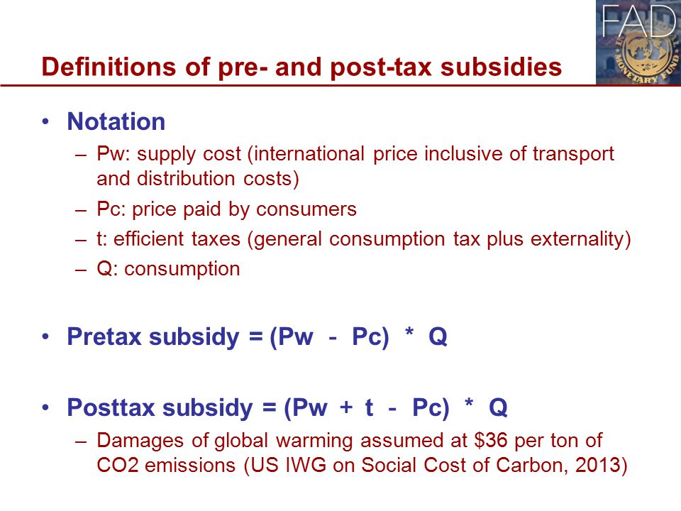 Definitions of pre- and post-tax subsidies Notation –Pw: supply cost (international price inclusive of transport and distribution costs) –Pc: price paid by consumers –t: efficient taxes (general consumption tax plus externality) –Q: consumption Pretax subsidy = (Pw - Pc) * Q Posttax subsidy = (Pw + t - Pc) * Q –Damages of global warming assumed at $36 per ton of CO2 emissions (US IWG on Social Cost of Carbon, 2013) 10