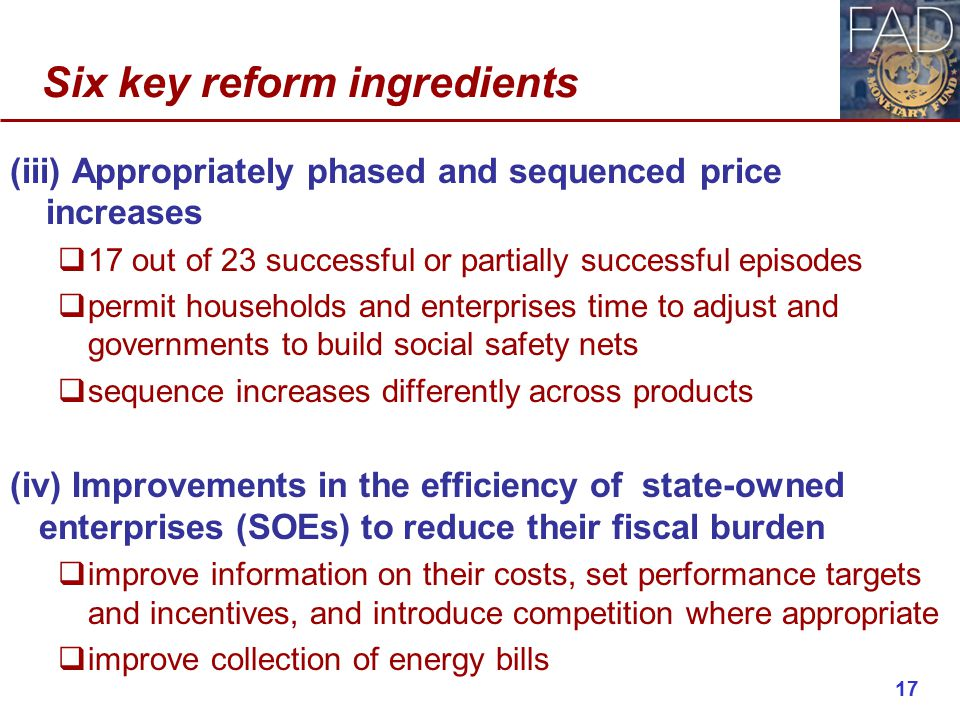 Six key reform ingredients (iii) Appropriately phased and sequenced price increases  17 out of 23 successful or partially successful episodes  permit households and enterprises time to adjust and governments to build social safety nets  sequence increases differently across products (iv) Improvements in the efficiency of state-owned enterprises (SOEs) to reduce their fiscal burden  improve information on their costs, set performance targets and incentives, and introduce competition where appropriate  improve collection of energy bills 17