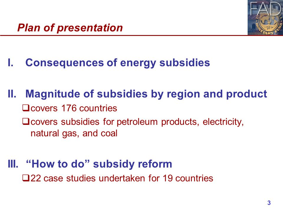Plan of presentation I.Consequences of energy subsidies II.Magnitude of subsidies by region and product  covers 176 countries  covers subsidies for petroleum products, electricity, natural gas, and coal III.