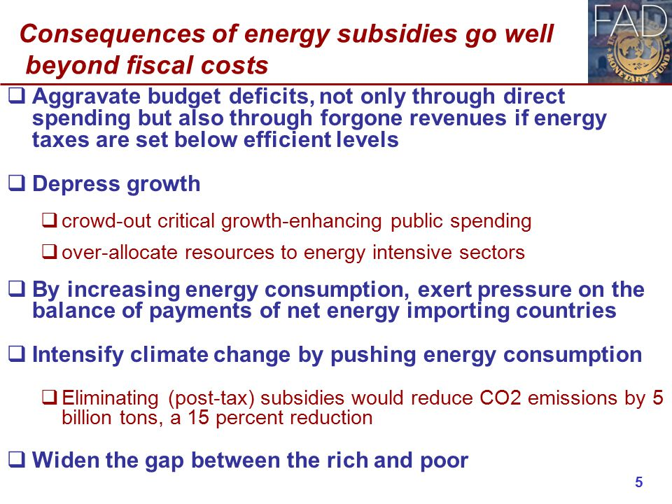 Consequences of energy subsidies go well beyond fiscal costs  Aggravate budget deficits, not only through direct spending but also through forgone revenues if energy taxes are set below efficient levels  Depress growth  crowd-out critical growth-enhancing public spending  over-allocate resources to energy intensive sectors  By increasing energy consumption, exert pressure on the balance of payments of net energy importing countries  Intensify climate change by pushing energy consumption  Eliminating (post-tax) subsidies would reduce CO2 emissions by 5 billion tons, a 15 percent reduction  Widen the gap between the rich and poor 5