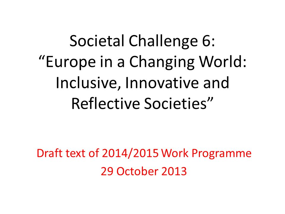 Societal Challenge 6: Europe in a Changing World: Inclusive, Innovative and Reflective Societies Draft text of 2014/2015 Work Programme 29 October 2013