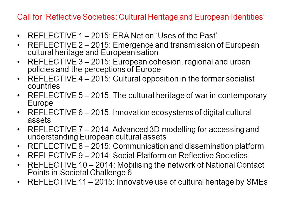 Call for 'Reflective Societies: Cultural Heritage and European Identities' REFLECTIVE 1 – 2015: ERA Net on 'Uses of the Past' REFLECTIVE 2 – 2015: Emergence and transmission of European cultural heritage and Europeanisation REFLECTIVE 3 – 2015: European cohesion, regional and urban policies and the perceptions of Europe REFLECTIVE 4 – 2015: Cultural opposition in the former socialist countries REFLECTIVE 5 – 2015: The cultural heritage of war in contemporary Europe REFLECTIVE 6 – 2015: Innovation ecosystems of digital cultural assets REFLECTIVE 7 – 2014: Advanced 3D modelling for accessing and understanding European cultural assets REFLECTIVE 8 – 2015: Communication and dissemination platform REFLECTIVE 9 – 2014: Social Platform on Reflective Societies REFLECTIVE 10 – 2014: Mobilising the network of National Contact Points in Societal Challenge 6 REFLECTIVE 11 – 2015: Innovative use of cultural heritage by SMEs