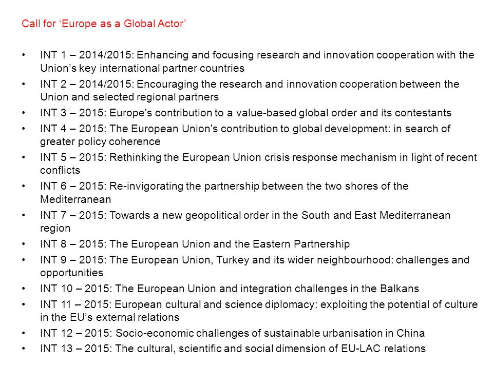 Call for 'Europe as a Global Actor' INT 1 – 2014/2015: Enhancing and focusing research and innovation cooperation with the Union's key international partner countries INT 2 – 2014/2015: Encouraging the research and innovation cooperation between the Union and selected regional partners INT 3 – 2015: Europe s contribution to a value-based global order and its contestants INT 4 – 2015: The European Union s contribution to global development: in search of greater policy coherence INT 5 – 2015: Rethinking the European Union crisis response mechanism in light of recent conflicts INT 6 – 2015: Re-invigorating the partnership between the two shores of the Mediterranean INT 7 – 2015: Towards a new geopolitical order in the South and East Mediterranean region INT 8 – 2015: The European Union and the Eastern Partnership INT 9 – 2015: The European Union, Turkey and its wider neighbourhood: challenges and opportunities INT 10 – 2015: The European Union and integration challenges in the Balkans INT 11 – 2015: European cultural and science diplomacy: exploiting the potential of culture in the EU's external relations INT 12 – 2015: Socio-economic challenges of sustainable urbanisation in China INT 13 – 2015: The cultural, scientific and social dimension of EU-LAC relations
