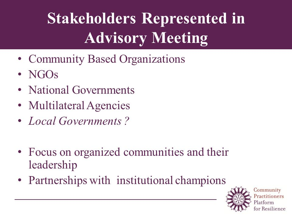Stakeholders Represented in Advisory Meeting Community Based Organizations NGOs National Governments Multilateral Agencies Local Governments .