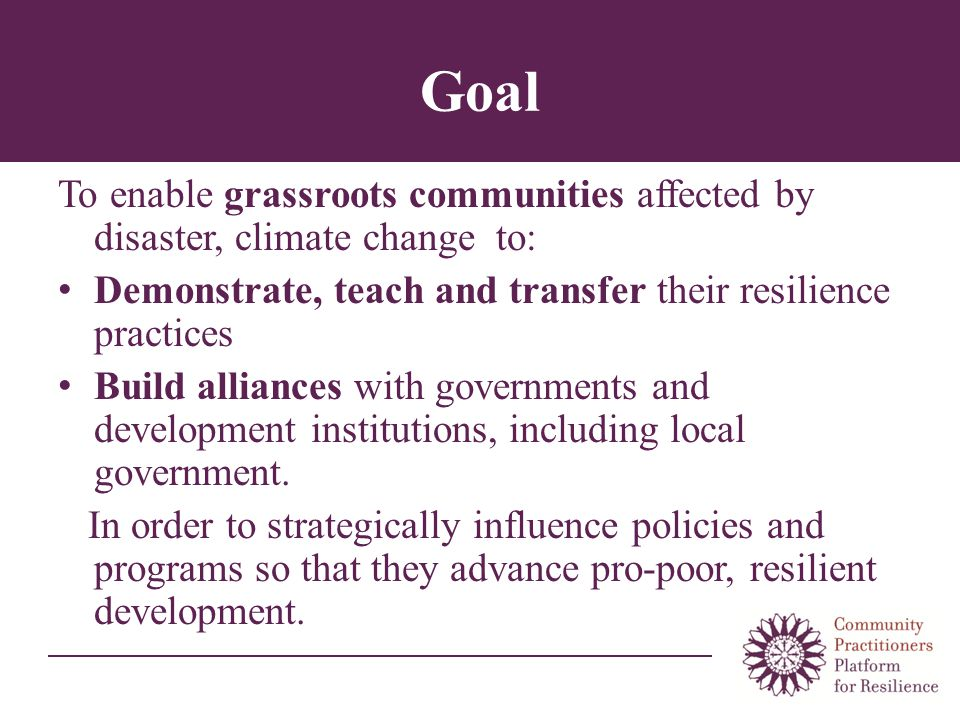 Goal To enable grassroots communities affected by disaster, climate change to: Demonstrate, teach and transfer their resilience practices Build alliances with governments and development institutions, including local government.
