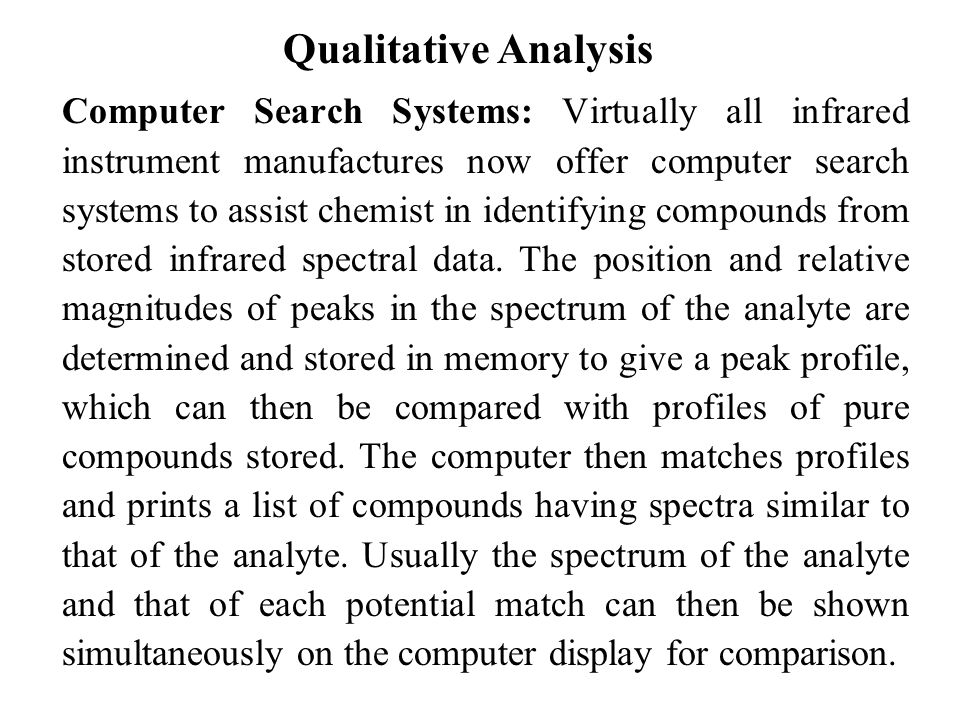 Qualitative Analysis Computer Search Systems: Virtually all infrared instrument manufactures now offer computer search systems to assist chemist in identifying compounds from stored infrared spectral data.