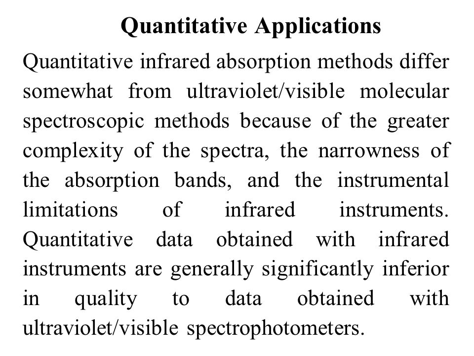 Quantitative Applications Quantitative infrared absorption methods differ somewhat from ultraviolet/visible molecular spectroscopic methods because of the greater complexity of the spectra, the narrowness of the absorption bands, and the instrumental limitations of infrared instruments.