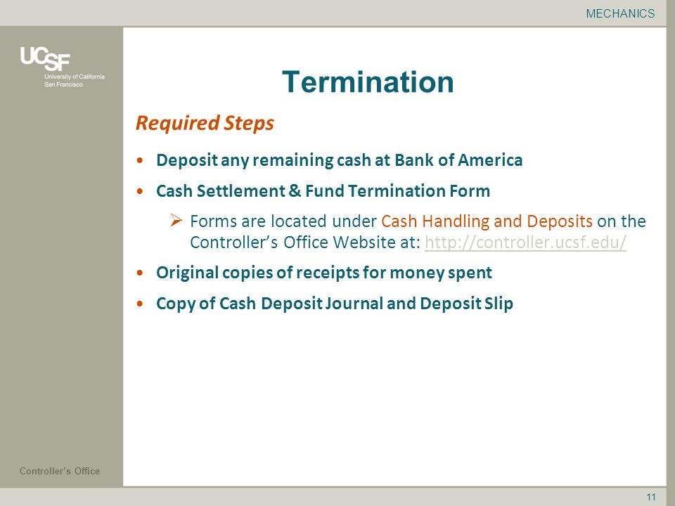 Controller's Office 11 Termination Deposit any remaining cash at Bank of America Cash Settlement & Fund Termination Form  Forms are located under Cash Handling and Deposits on the Controller's Office Website at:   Original copies of receipts for money spent Copy of Cash Deposit Journal and Deposit Slip Required Steps MECHANICS