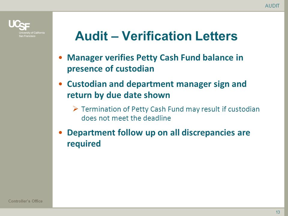 Controller's Office 13 Audit – Verification Letters Manager verifies Petty Cash Fund balance in presence of custodian Custodian and department manager sign and return by due date shown  Termination of Petty Cash Fund may result if custodian does not meet the deadline Department follow up on all discrepancies are required AUDIT