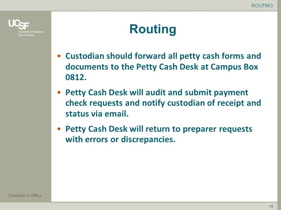 Controller's Office 14 Routing Custodian should forward all petty cash forms and documents to the Petty Cash Desk at Campus Box 0812.