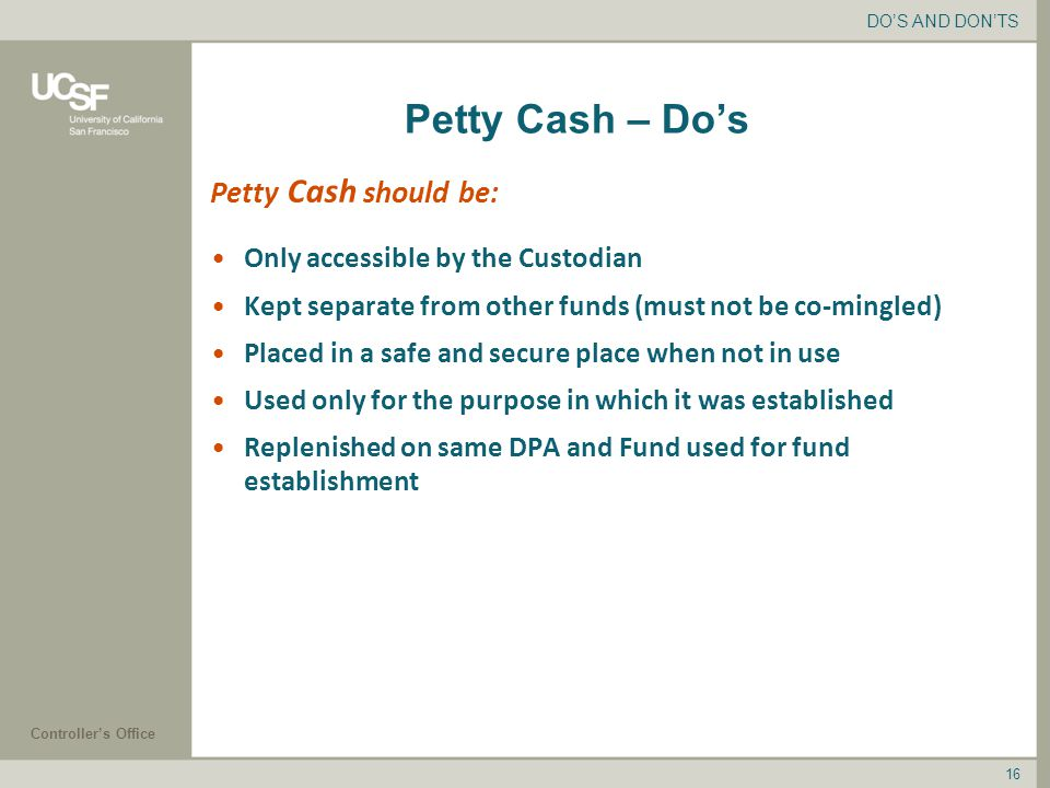 Controller's Office 16 Petty Cash – Do's Only accessible by the Custodian Kept separate from other funds (must not be co-mingled) Placed in a safe and secure place when not in use Used only for the purpose in which it was established Replenished on same DPA and Fund used for fund establishment DO'S AND DON'TS Petty Cash should be: