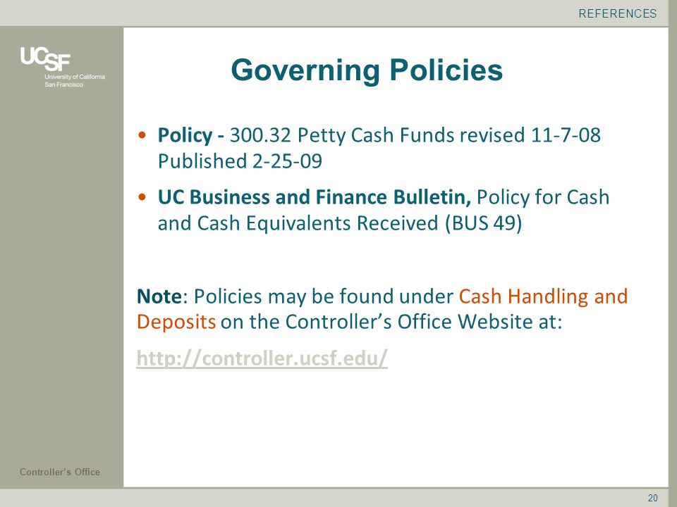 Controller's Office 20 Governing Policies Policy Petty Cash Funds revised Published UC Business and Finance Bulletin, Policy for Cash and Cash Equivalents Received (BUS 49) Note: Policies may be found under Cash Handling and Deposits on the Controller's Office Website at:   REFERENCES