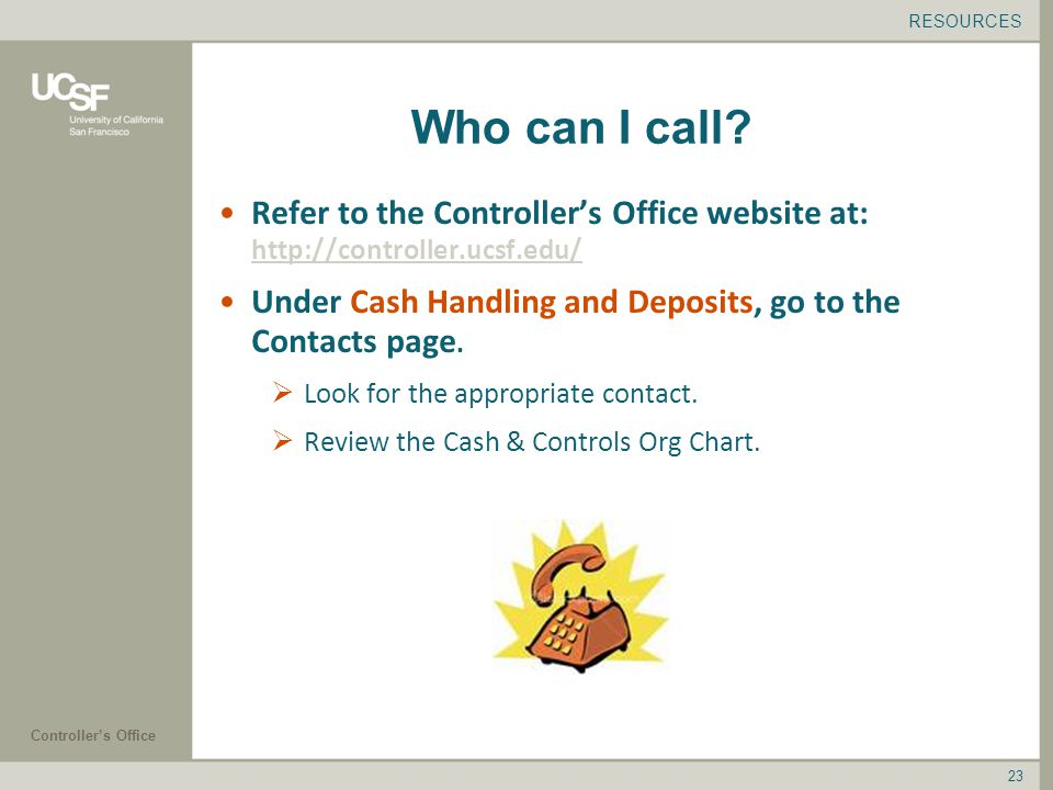 Controller's Office 23 Refer to the Controller's Office website at:     Under Cash Handling and Deposits, go to the Contacts page.