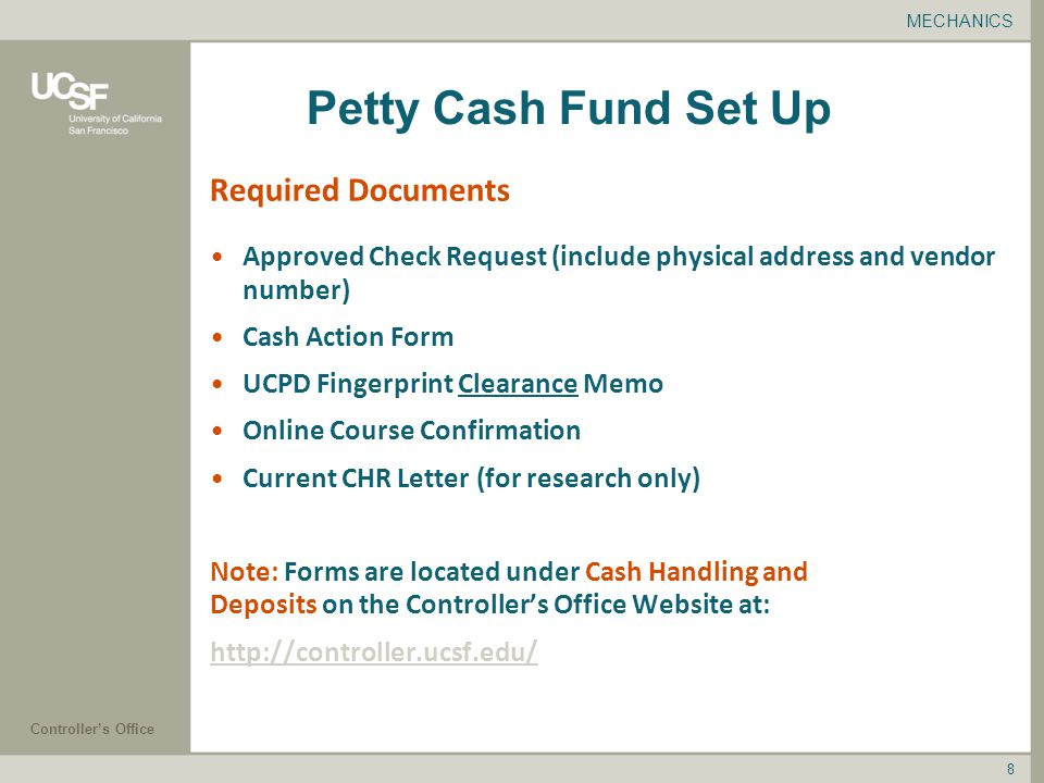 Controller's Office 8 Petty Cash Fund Set Up Approved Check Request (include physical address and vendor number) Cash Action Form UCPD Fingerprint Clearance Memo Online Course Confirmation Current CHR Letter (for research only) Note: Forms are located under Cash Handling and Deposits on the Controller's Office Website at:   MECHANICS Required Documents
