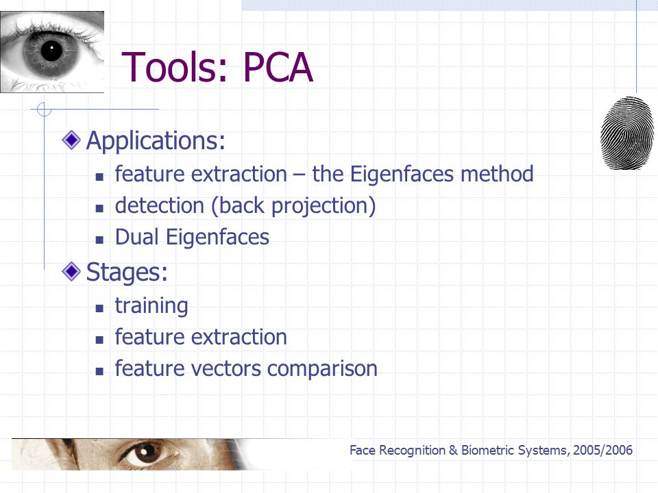 Face Recognition & Biometric Systems, 2005/2006 Tools: PCA Applications: feature extraction – the Eigenfaces method detection (back projection) Dual Eigenfaces Stages: training feature extraction feature vectors comparison
