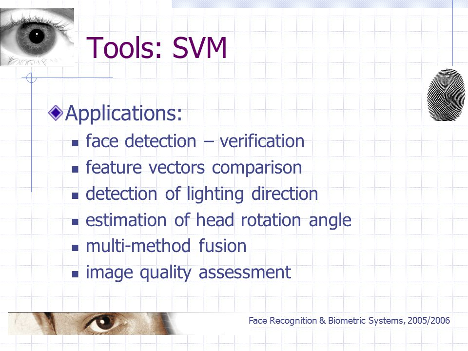 Face Recognition & Biometric Systems, 2005/2006 Tools: SVM Applications: face detection – verification feature vectors comparison detection of lighting direction estimation of head rotation angle multi-method fusion image quality assessment